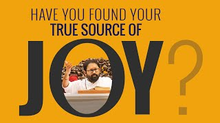 Have You Found Your True Source of Joy?
