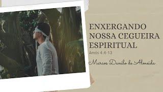 Enxergando nossa cegueira espiritual (Am 4.4-13)   Marcos Danilo de Almeida   21/fev/2021