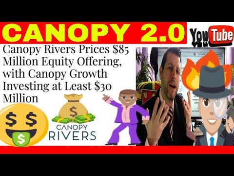 CANOPY RIVERS $85 MILLION EQUITY OFFERING WITH CANOPY GROWTH INVESTING AT LEAST $30 MILLION