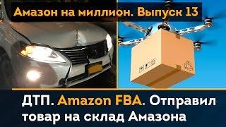 FBA Amazon Инструкция. Отправил товар на склад Амазона. Попал в ДТП   Амазон на Миллион. Выпуск 13