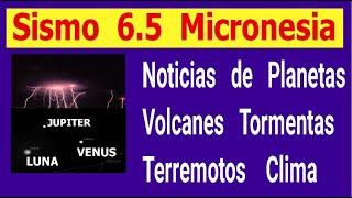 Sismos 6.5 micronesia Hoy noticias de planetas volcanes tormentas terremotos clima el sol Hyper333