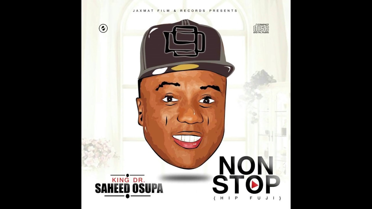 Download SAHEED OSUPA - NON STOP (HIP FUJI OFFICIAL FULL ALBUM) FT REMINISCE, ORITSE FEMI, 9ICE, and others