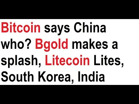 Bitcoin says China who? Bgold makes a splash, Litecoin Lites, South Korea, India