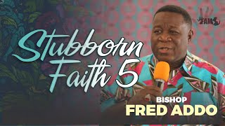 Bishop Fred Addo - Stubborn Faith 5 - 17th January, 2021