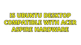 Ubuntu: Is Ubuntu Desktop compatible with Acer Aspire hardware