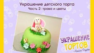 Украшение детского торта - Урок 2: трава и цветы - Украшение тортов с Натальей Фёдоровой
