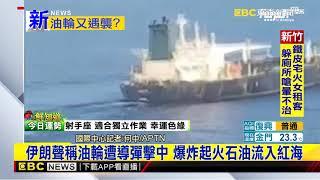 最新》伊朗聲稱油輪遭導彈擊中 爆炸起火石油流入紅海