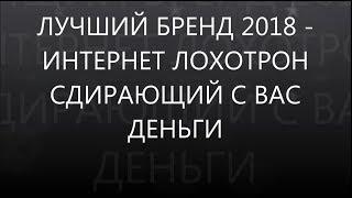 ЛУЧШИЙ БРЕНД 2018 - ИНТЕРНЕТ-ЛОХОТРОН СДИРАЮЩИЙ С ВАС ДЕНЬГИ