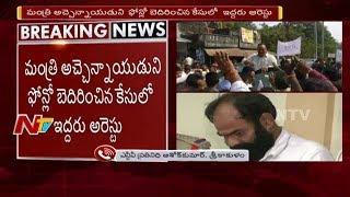 మంత్రి అచ్చెన్నాయుడు ని ఫోన్లో బెదిరించిన కేసులో ఇద్దరు అరెస్ట్ || NTV