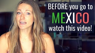 What you need to know BEFORE going to Mexico!