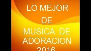 LO MEJOR DE ADORACION DE LA MUSICA CRISTIANA 2016 POR UNA HORA