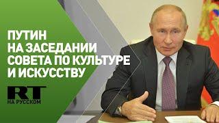 Путин на заседании Совета по культуре и искусству при президенте РФ — трансляция