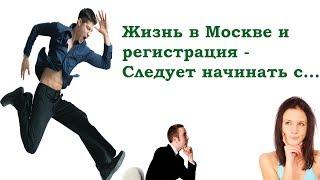 Жизнь в Москве и регистрация - Следует начинать с...(, 2017-06-09T12:34:59.000Z)