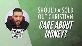 SHOULD A SOLD OUT CHRISTIAN CARE ABOUT MONEY? | Stephen Powell