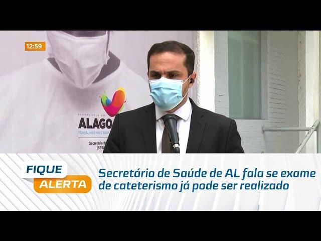 Secretário de Saúde de Alagoas fala se exame de cateterismo já pode ser realizado