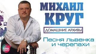 Михаил Круг – Песня львенка и черепахи