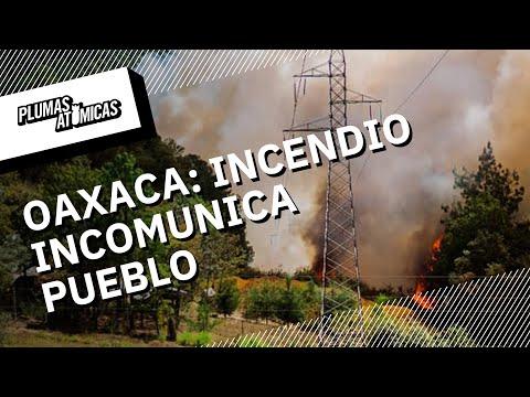 Incendio incomunica a Jaltianguis, en la sierra de Oaxaca