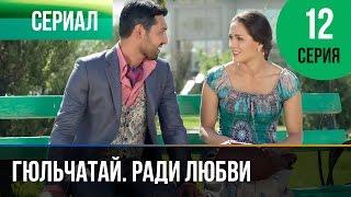 ▶️ Гюльчатай. Ради любви 12 серия - Мелодрама | Фильмы и сериалы - Русские мелодрамы