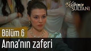 Kalbimin Sultanı 6. Bölüm -  Anna'nın Zaferi
