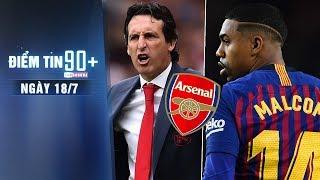 Điểm tin 90+ ngày 18/7 | Arsenal bận rộn trên TTCN, Barca treo giá Malcom 60 triệu Euro