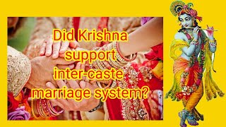 Intercaste marriage, did lord Krishna support intercaste marriage system as per Bhagavad Gita
