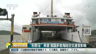 """[国际财经报道]台风""""利奇马""""来袭 """"利奇马""""来袭 我国多地海陆空交通受影响  CCTV财经"""
