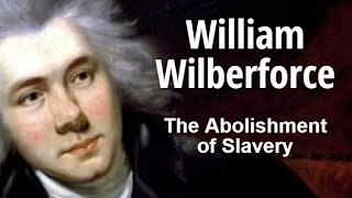 William Wilberforce -The Abolishment of Slavery