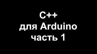 Цикл уроков по программированию на C++ для Arduino. Часть 1.