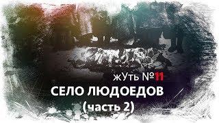 жУть №11 СЕЛО ЛЮДОЕДОВ (часть 2)