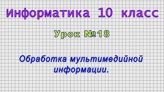 Информатика 10 класс (Урок№18 - Обработка мультимедийной информации.)