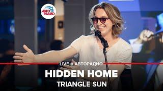 🅰️ @Triangle Sun - Hidden Home (LIVE @ Авторадио)