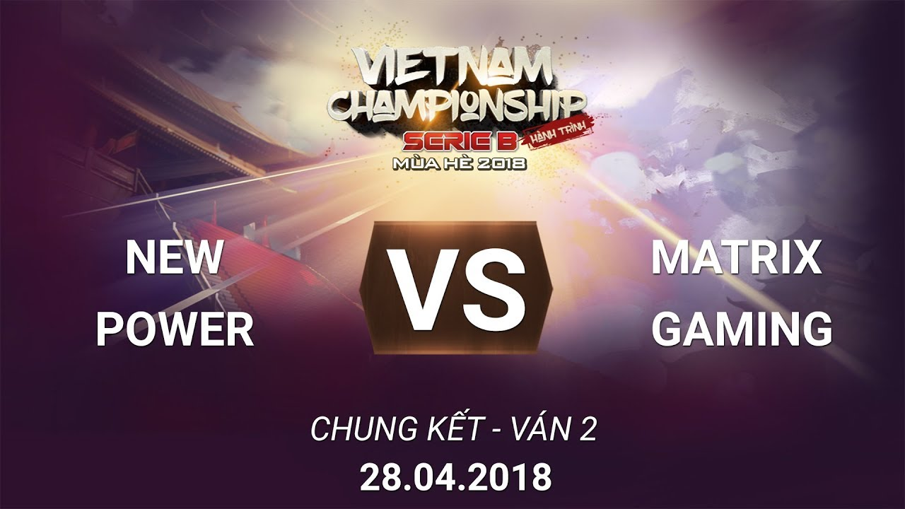 [28.04.2018] Matrix Gaming VS New Power [VCSB Hè 2018][Chung Kết][Ván 2]