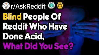 Blind People Of Reddit Who Have Done Acid, What Did You See? (r/AskReddit)