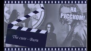 The cure - Горю | НА РУССКОМ | (Burn) OST Ворон