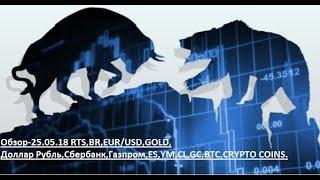 Обзор-25.05.18 RTS,BR,EUR/USD,GOLD, Доллар Рубль,Сбербанк,Газпром,ES,YM,CL,GC,BTC,CRYPTO COINS