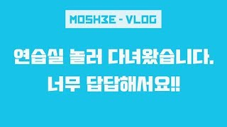 ( 모쉬 vlog ) 연습실에서 놀고왔습니다... 답답해서요 !