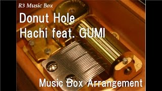 Donut Hole/Hachi feat. GUMI [Music Box]