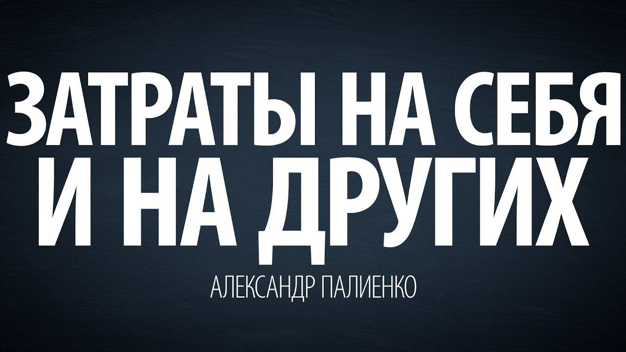 Александр Палиенко - Затраты на себя и на других.