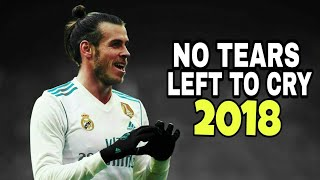 Gareth Bale 2018 ●No Tears Left To Cry ● Skills & Goals 2018 HD