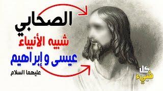 من هو الصحابي شديد الشبه بالنبي عيسى بن مريم وابراهيم عليهما السلام؟ ستصعق من كلام النبي ﷺ عنه