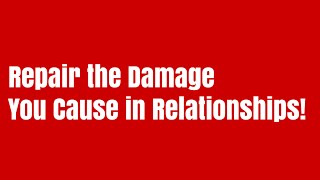Repairing the damage I cause in relationships makes life so much easier!