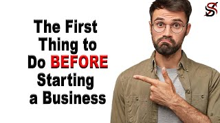 The First Thing to Do BEFORE Starting a Business