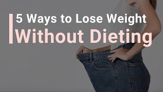 5 Ways to LOSE WEIGHT Without Dieting!
