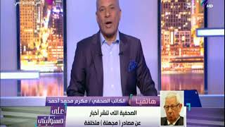 مكرم محمد أحمد : منع نشر الأخبار المجهلة  ضرورة مهنية وليست سياسية