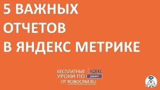 Урок 33: 5 важных отчетов в Яндекс.Метрике
