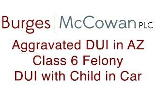 DUI Child in Car AZ Aggravated DUI Class 6 Felony