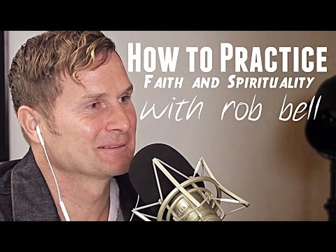 How to Practice Faith & Spirituality - Rob Bell