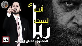 أنت لست ربا | الدكتور عدنان ابراهيم