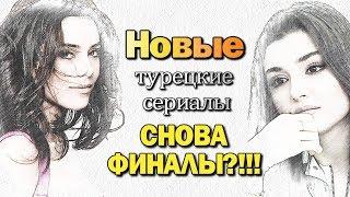 Новые турецкие сериалы - СНОВА ФИНАЛЫ ?