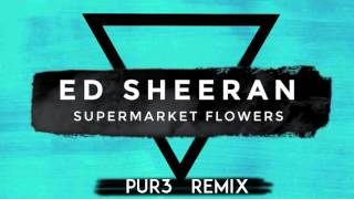 Ed Sheeran - Supermarket Flowers (Pur3 Remix)
